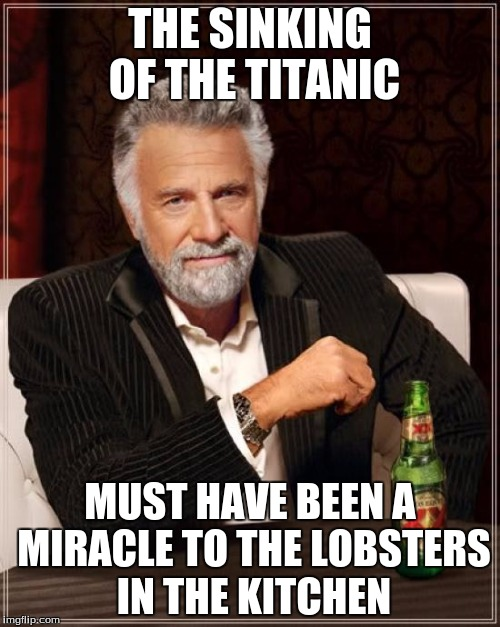 The Most Interesting Man In The World |  THE SINKING OF THE TITANIC; MUST HAVE BEEN A MIRACLE TO THE LOBSTERS IN THE KITCHEN | image tagged in memes,the most interesting man in the world | made w/ Imgflip meme maker