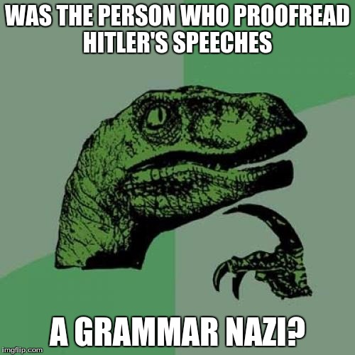 Found this online, found it hillarious. | WAS THE PERSON WHO PROOFREAD HITLER'S SPEECHES A GRAMMAR NAZI? | image tagged in memes,philosoraptor | made w/ Imgflip meme maker