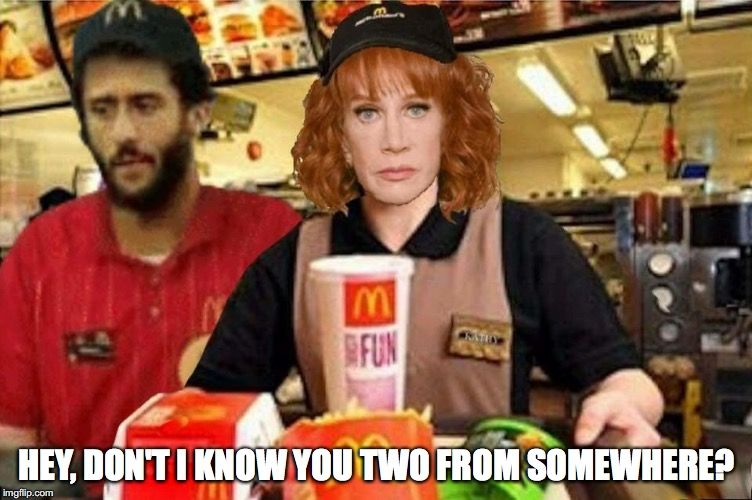 HEY, DON'T I KNOW YOU TWO FROM SOMEWHERE? | image tagged in colin kaepernick,kathy griffin,lol,jobs,mcdonalds | made w/ Imgflip meme maker