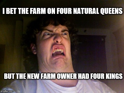 Oh No Meme | I BET THE FARM ON FOUR NATURAL QUEENS BUT THE NEW FARM OWNER HAD FOUR KINGS | image tagged in memes,oh no | made w/ Imgflip meme maker