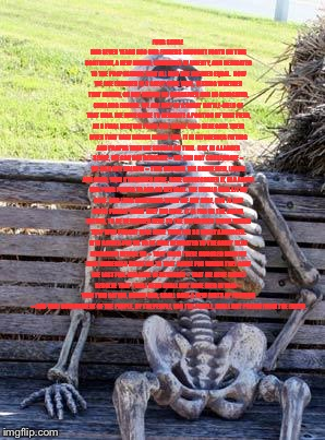 Waiting Skeleton Meme | FOUR SCORE AND SEVEN YEARS AGO OUR FATHERS BROUGHT FORTH ON THIS CONTINENT, A NEW NATION, CONCEIVED IN LIBERTY, AND DEDICATED TO THE PROPOSI | image tagged in memes,waiting skeleton | made w/ Imgflip meme maker