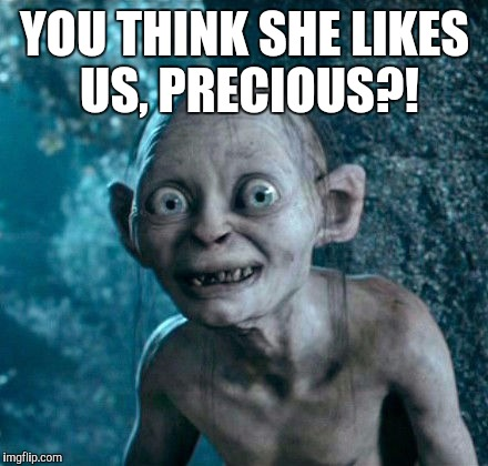 YOU THINK SHE LIKES US, PRECIOUS?! | made w/ Imgflip meme maker