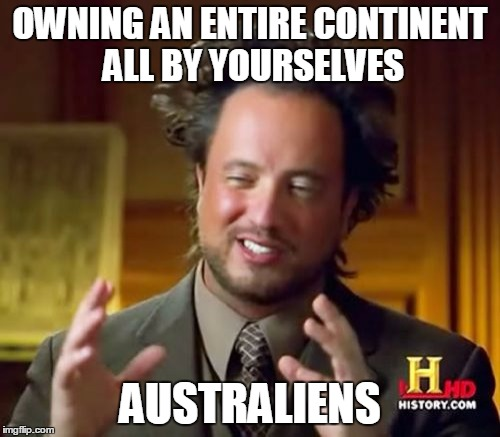 To all Australians out there: how do you manage to do such a thing? | OWNING AN ENTIRE CONTINENT ALL BY YOURSELVES AUSTRALIENS | image tagged in memes,ancient aliens,australia | made w/ Imgflip meme maker