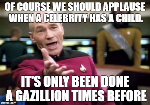 Picard Wtf Meme | OF COURSE WE SHOULD APPLAUSE WHEN A CELEBRITY HAS A CHILD. IT'S ONLY BEEN DONE A GAZILLION TIMES BEFORE | image tagged in memes,picard wtf | made w/ Imgflip meme maker