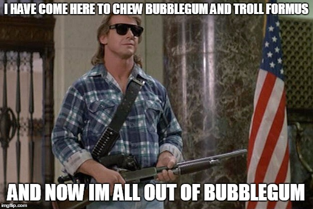 For those who want to troll forums: here's your badge | I HAVE COME HERE TO CHEW BUBBLEGUM AND TROLL FORMUS AND NOW IM ALL OUT OF BUBBLEGUM | image tagged in they live,memes,forums,troll | made w/ Imgflip meme maker