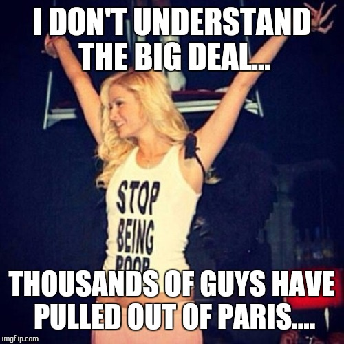 So trump is just another in a looooooong line... | I DON'T UNDERSTAND THE BIG DEAL... THOUSANDS OF GUYS HAVE PULLED OUT OF PARIS.... | image tagged in paris hilton,trump,whore,funny,memes | made w/ Imgflip meme maker