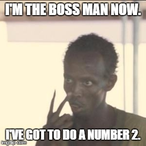 Look At Me Meme | I'M THE BOSS MAN NOW. I'VE GOT TO DO A NUMBER 2. | image tagged in memes,look at me | made w/ Imgflip meme maker