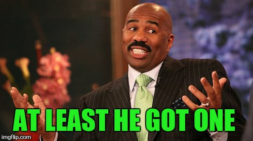 Steve Harvey Meme | AT LEAST HE GOT ONE | image tagged in memes,steve harvey | made w/ Imgflip meme maker