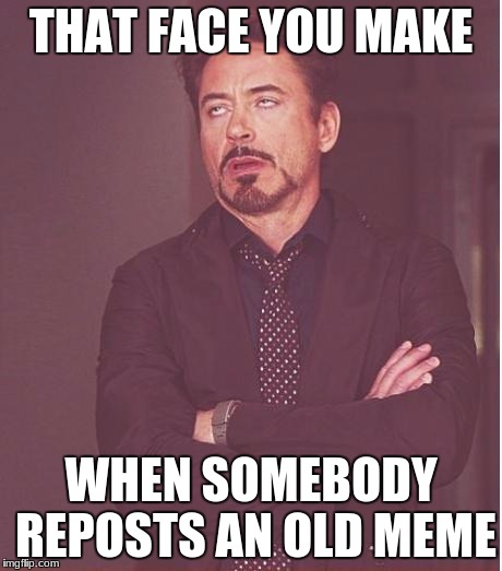 Face You Make Robert Downey Jr Meme | THAT FACE YOU MAKE WHEN SOMEBODY REPOSTS AN OLD MEME | image tagged in memes,face you make robert downey jr | made w/ Imgflip meme maker