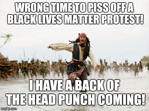 True ghetto stories | WRONG TIME TO PISS OFF A BLACK LIVES MATTER PROTEST! I HAVE A BACK OF THE HEAD PUNCH COMING! | image tagged in memes,jack sparrow being chased,pirates of the caribbean,black lives matter,race,riots | made w/ Imgflip meme maker