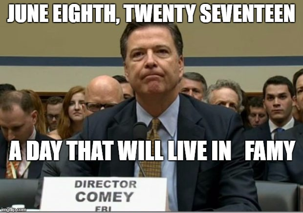 JUNE EIGHTH, TWENTY SEVENTEEN A DAY THAT WILL LIVE IN FAMY | JUNE EIGHTH, TWENTY SEVENTEEN A DAY THAT WILL LIVE IN   FAMY | image tagged in james comey,a day that will live in infamy | made w/ Imgflip meme maker