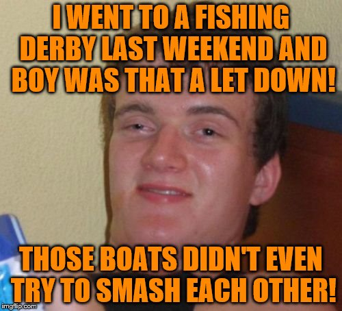 10 Guy Meme | I WENT TO A FISHING DERBY LAST WEEKEND AND BOY WAS THAT A LET DOWN! THOSE BOATS DIDN'T EVEN TRY TO SMASH EACH OTHER! | image tagged in memes,10 guy | made w/ Imgflip meme maker