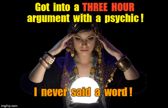 Argument with Psychic | Got  into  a I  never  said  a  word ! argument  with  a  psychic ! THREE  HOUR | image tagged in psychic | made w/ Imgflip meme maker