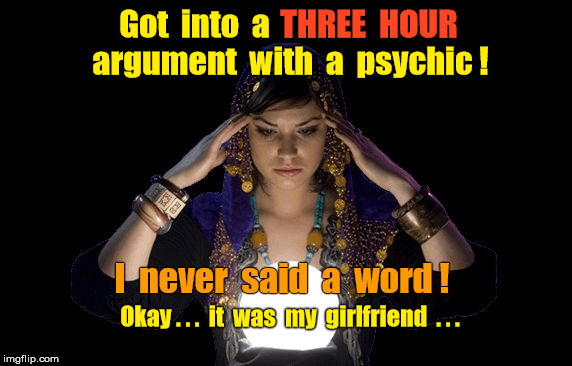Psychic girlfriend | Got  into  a I  never  said  a  word ! argument  with  a  psychic ! THREE  HOUR Okay . . .  it  was  my  girlfriend  . . . | image tagged in psychic girlfriend | made w/ Imgflip meme maker