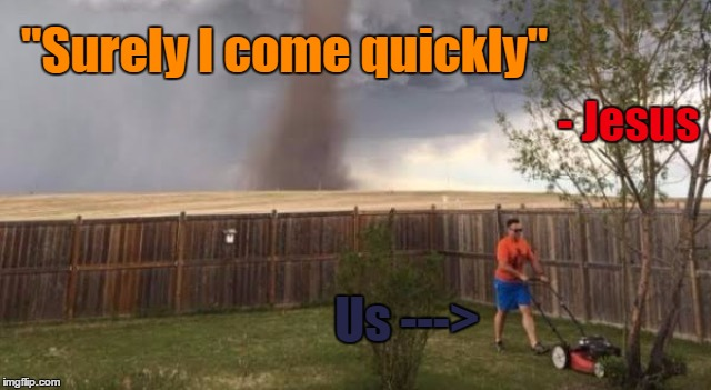 "I wish we'd all been ready | Us ---> - Jesus ""Surely I come quickly"" 