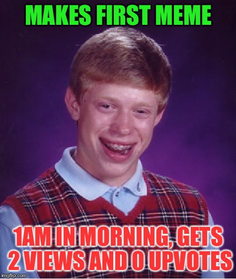 Bad Luck Brian Meme | MAKES FIRST MEME 1AM IN MORNING, GETS 2 VIEWS AND 0 UPVOTES | image tagged in memes,bad luck brian | made w/ Imgflip meme maker