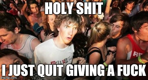 Sudden Clarity Clarence Meme | HOLY SHIT I JUST QUIT GIVING A F**K | image tagged in memes,sudden clarity clarence | made w/ Imgflip meme maker