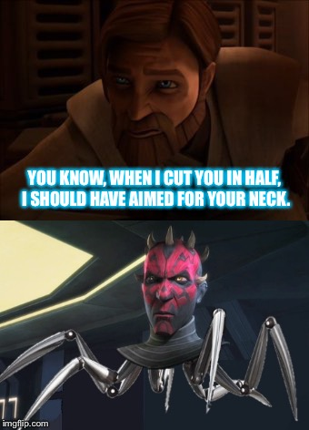 With a Little Higher Aim | YOU KNOW, WHEN I CUT YOU IN HALF, I SHOULD HAVE AIMED FOR YOUR NECK. | image tagged in star wars,obi wan kenobi,darth maul,clone wars,cyborg,beheading | made w/ Imgflip meme maker
