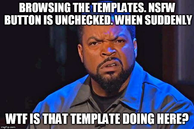 ice cube wtf face |  BROWSING THE TEMPLATES. NSFW BUTTON IS UNCHECKED. WHEN SUDDENLY; WTF IS THAT TEMPLATE DOING HERE? | image tagged in ice cube wtf face,memes,template,wtf,ice cube,funny | made w/ Imgflip meme maker