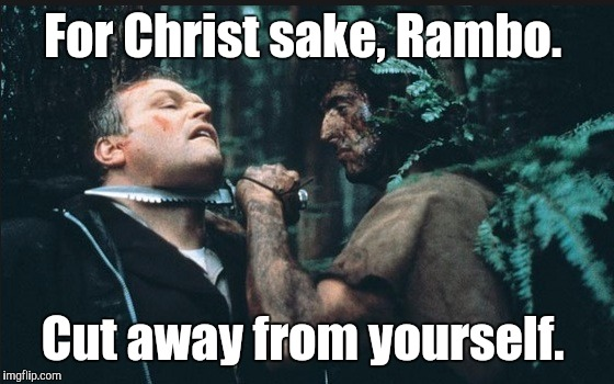 Rambo | For Christ sake, Rambo. Cut away from yourself. | image tagged in rambo | made w/ Imgflip meme maker