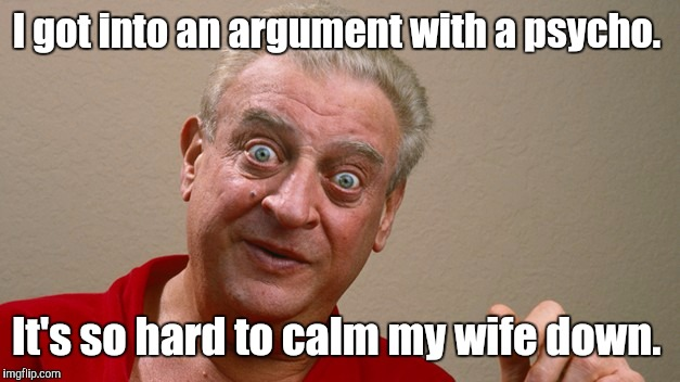 Rodney Dangerfield  | I got into an argument with a psycho. It's so hard to calm my wife down. | image tagged in rodney dangerfield | made w/ Imgflip meme maker