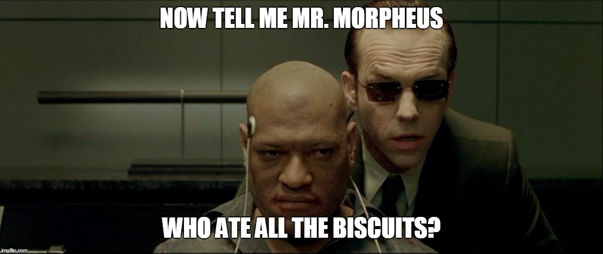 Prepare to speak. |  NOW TELL ME MR. MORPHEUS; WHO ATE ALL THE BISCUITS? | image tagged in memes,matrix,morpheus | made w/ Imgflip meme maker