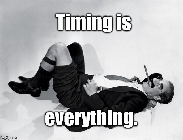 recumbent Groucho | Timing is everything. | image tagged in recumbent groucho | made w/ Imgflip meme maker