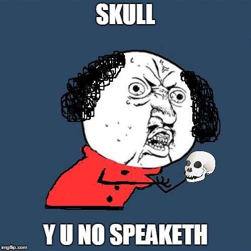Y U No Shakespeare | SKULL Y U NO SPEAKETH | image tagged in y u no shakespeare | made w/ Imgflip meme maker