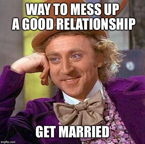 So they lived happy together for 10 yrs. Then they married. 4 months later they divorced. I said... | WAY TO MESS UP A GOOD RELATIONSHIP GET MARRIED | image tagged in memes,creepy condescending wonka,funny marriage advice,lolos wirds of wisdom,1st page finally | made w/ Imgflip meme maker