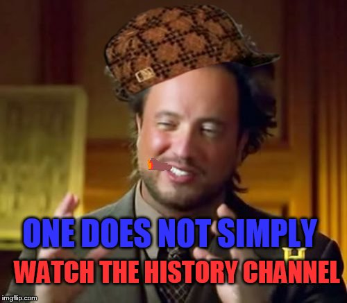 Ancient Aliens Meme | ONE DOES NOT SIMPLY WATCH THE HISTORY CHANNEL | image tagged in memes,ancient aliens,scumbag | made w/ Imgflip meme maker