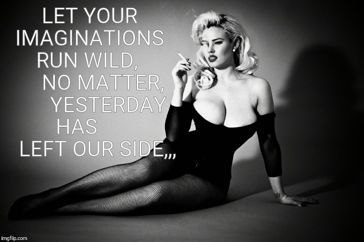 LET YOUR IMAGINATIONS   RUN WILD,        NO MATTER,       YESTERDAY HAS         LEFT OUR SIDE,,, | image tagged in gia genevieve,femme fatale noir pinup | made w/ Imgflip meme maker