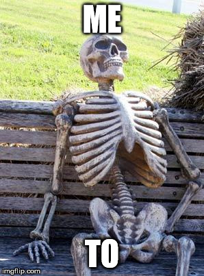 Waiting Skeleton Meme | ME TO | image tagged in memes,waiting skeleton | made w/ Imgflip meme maker