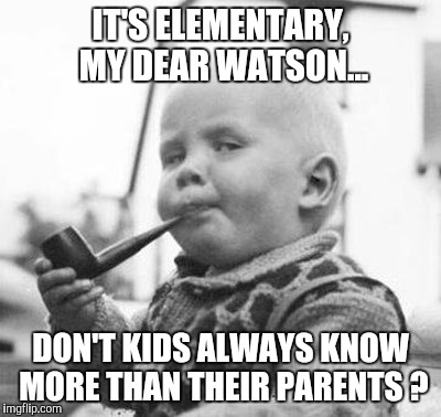 Think About It | IT'S ELEMENTARY, MY DEAR WATSON... DON'T KIDS ALWAYS KNOW MORE THAN THEIR PARENTS ? | image tagged in think about it | made w/ Imgflip meme maker