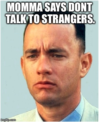 forrest gump | MOMMA SAYS DONT TALK TO STRANGERS. | image tagged in forrest gump | made w/ Imgflip meme maker