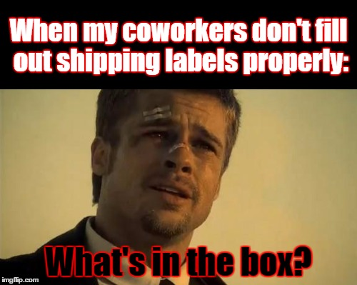 I will NOT commit workplace violence... I will NOT commit workplace violence... I will NOT commit workplace vio... **eyetwitch** | When my coworkers don't fill out shipping labels properly: What's in the box? | image tagged in memes,coworkers,shipping,labels,what's in the box,lazy | made w/ Imgflip meme maker
