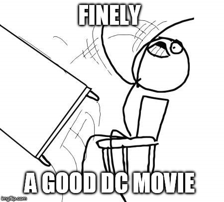 Table Flip Guy Meme | FINELY A GOOD DC MOVIE | image tagged in memes,table flip guy | made w/ Imgflip meme maker