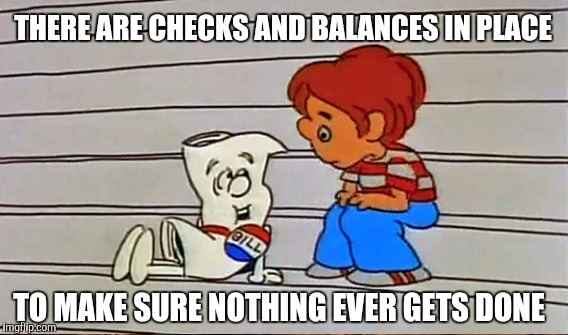 THERE ARE CHECKS AND BALANCES IN PLACE TO MAKE SURE NOTHING EVER GETS DONE | made w/ Imgflip meme maker
