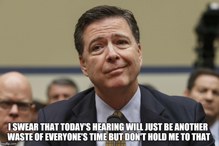 Phoney Comey | I SWEAR THAT TODAY'S HEARING WILL JUST BE ANOTHER WASTE OF EVERYONE'S TIME BUT DON'T HOLD ME TO THAT | image tagged in phoney comey | made w/ Imgflip meme maker