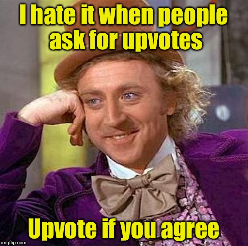 Upvote if you agree | I hate it when people ask for upvotes Upvote if you agree | image tagged in memes,creepy condescending wonka | made w/ Imgflip meme maker