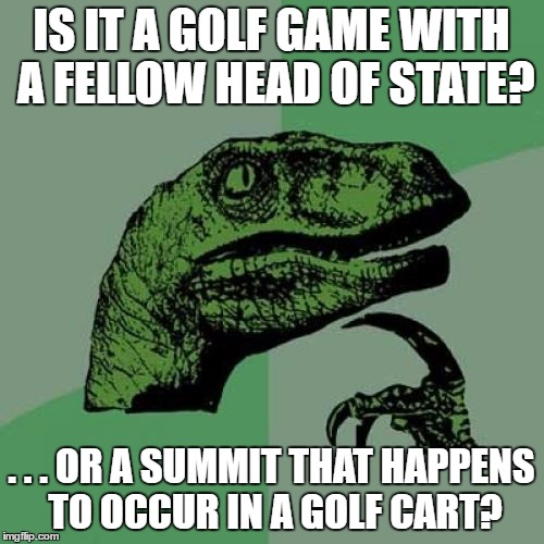 Philosoraptor Meme | IS IT A GOLF GAME WITH A FELLOW HEAD OF STATE? . . . OR A SUMMIT THAT HAPPENS TO OCCUR IN A GOLF CART? | image tagged in memes,philosoraptor | made w/ Imgflip meme maker