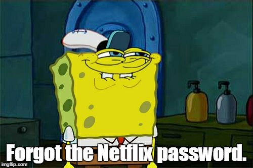 Dont You Squidward Meme | Forgot the Netflix password. | image tagged in memes,dont you squidward | made w/ Imgflip meme maker