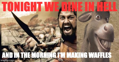 Sparta Leonidas Meme | TONIGHT WE DINE IN HELL AND IN THE MORNING I'M MAKING WAFFLES | image tagged in memes,sparta leonidas | made w/ Imgflip meme maker