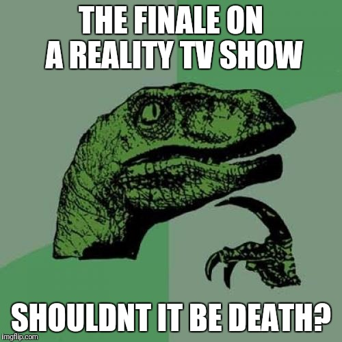 Philosoraptor Meme | THE FINALE ON A REALITY TV SHOW SHOULDNT IT BE DEATH? | image tagged in memes,philosoraptor | made w/ Imgflip meme maker