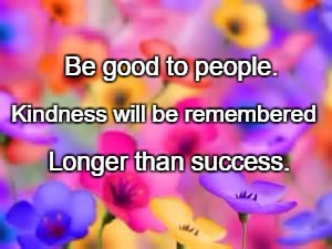flowers | Be good to people. Longer than success. Kindness will be remembered | image tagged in flowers | made w/ Imgflip meme maker