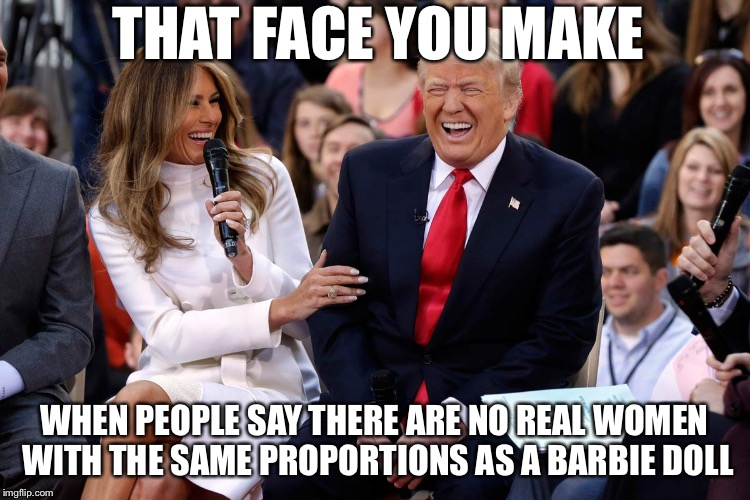 Billionaires. | THAT FACE YOU MAKE WHEN PEOPLE SAY THERE ARE NO REAL WOMEN WITH THE SAME PROPORTIONS AS A BARBIE DOLL | image tagged in trump melania laugh,memes,funny,barbie | made w/ Imgflip meme maker