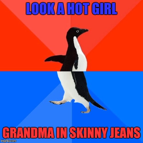 Happens all too often | LOOK A HOT GIRL GRANDMA IN SKINNY JEANS | image tagged in memes,socially awesome awkward penguin | made w/ Imgflip meme maker
