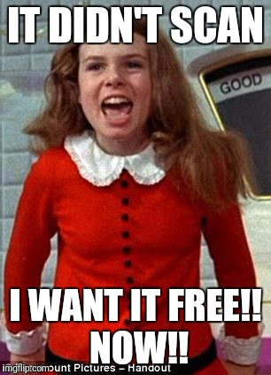 Veruca Salt | IT DIDN'T SCAN I WANT IT FREE!!  NOW!! | image tagged in veruca salt | made w/ Imgflip meme maker