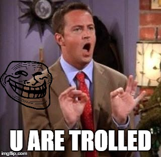 Chandler Bing |  U ARE TROLLED | image tagged in chandler bing | made w/ Imgflip meme maker