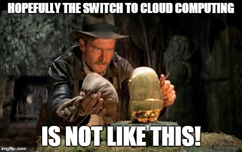 Indiana jones idol | HOPEFULLY THE SWITCH TO CLOUD COMPUTING IS NOT LIKE THIS! | image tagged in indiana jones idol | made w/ Imgflip meme maker