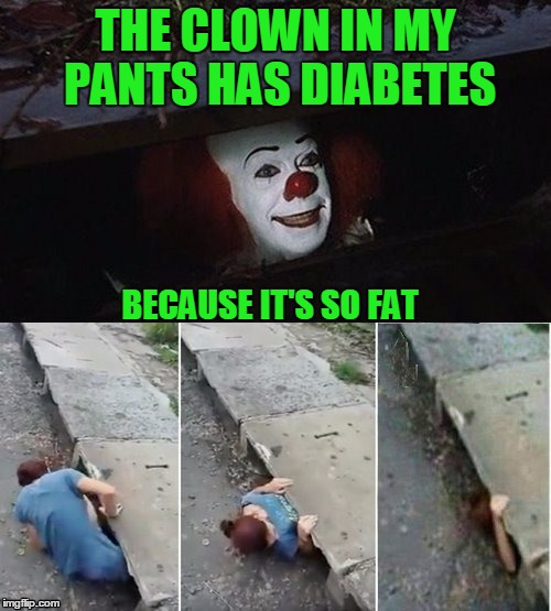 THE CLOWN IN MY PANTS HAS DIABETES BECAUSE IT'S SO FAT | image tagged in penny wise pick up lines | made w/ Imgflip meme maker